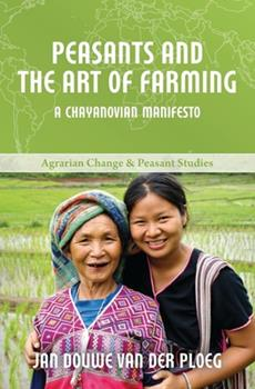 Peasants and the Art of Farming: A Chayanovian Manifesto - Book  of the ICAS Book Series on Agrarian Change and Peasant Studies