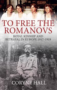 To Free the Romanovs: Royal Kinship and Betrayal in Europe 1917-1919 1445699176 Book Cover