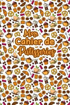 Paperback Mon Cahier de Patisseries: Carnet De Recettes P?tisserie ? Remplir - Sp?cial G?teaux, P?tisserie, Viennoiserie, Boulangerie - Pr?paration et Eval [French] Book