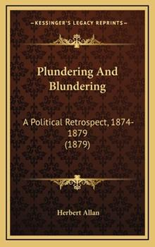 Hardcover Plundering and Blundering : A Political Retrospect, 1874-1879 (1879) Book