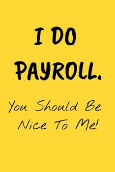 Paperback I Do Payroll. You Should Be Nice to Me! : Funny Birthday Gift NoteBook for Women/Men/Boss/Coworkers/Colleagues/Students/Friends. : Lined Notebook / Journal Gift, 120 Pages, 6x9 Book