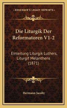 Hardcover Die Liturgik der Reformatoren V1-2 : Einleitung Liturgik Luthers, Liturgif Melanthens (1871) Book