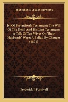 Paperback Jyl of Breyntfords Testament; the Will of the Devil and His Last Testament; a Talk of Ten Wives on Their Husbands' Ware; a Ballad by Chaucer Book