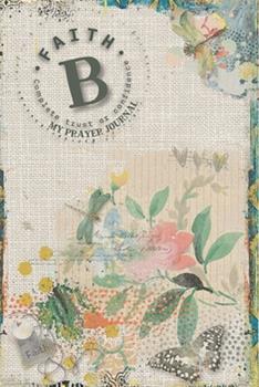 Paperback My Prayer Journal, Faith : Complete Trust or Confidence: B: 3 Month Prayer Journal Initial B Monogram: Decorated Interior: Shabby Art Design Book