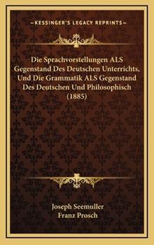 Hardcover Die Sprachvorstellungen Als Gegenstand des Deutschen Unterrichts, und Die Grammatik Als Gegenstand des Deutschen und Philosophisch Book