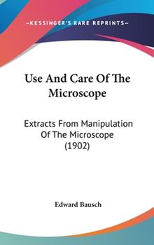 Hardcover Use and Care of the Microscope: Extracts from Manipulation of the Microscope (1902) Book