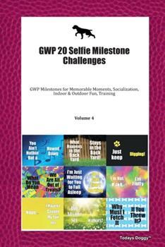 Paperback GWP 20 Selfie Milestone Challenges : GWP Milestones for Memorable Moments, Socialization, Indoor & Outdoor Fun, Training Volume 4 Book