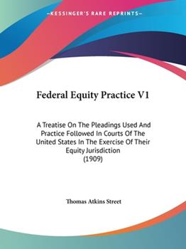 Paperback Federal Equity Practice V1: A Treatise On The Pleadings Used And Practice Followed In Courts Of The United States In The Exercise Of Their Equity Book