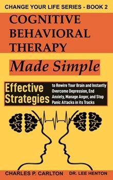 Hardcover Cognitive Behavioral Therapy Made Simple: Effective Strategies to Rewire Your Brain and Instantly Overcome Depression, End Anxiety, Manage Anger and S Book