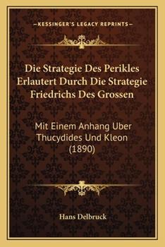 Paperback Die Strategie des Perikles Erlautert Durch Die Strategie Friedrichs des Grossen : Mit Einem Anhang Uber Thucydides und Kleon (1890) Book