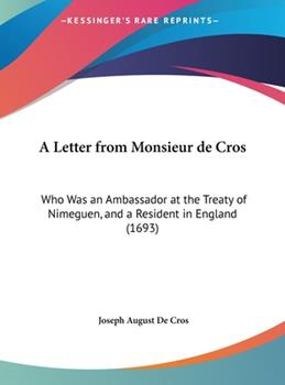 Hardcover A Letter from Monsieur de Cros : Who Was an Ambassador at the Treaty of Nimeguen, and A Resident in England (1693) Book
