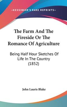 Hardcover The Farm And The Fireside Or The Romance Of Agriculture: Being Half Hour Sketches Of Life In The Country (1852) Book