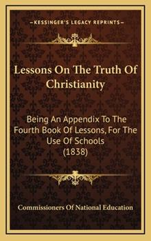 Hardcover Lessons on the Truth of Christianity : Being an Appendix to the Fourth Book of Lessons, for the Use of Schools (1838) Book