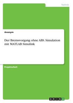 Paperback Der Bremsvorgang ohne ABS. Simulation mit MATLAB Simulink [German] Book