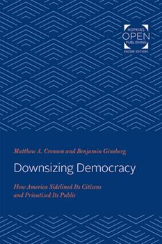 Paperback Downsizing Democracy: How America Sidelined Its Citizens and Privatized Its Public Book