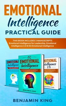 Emotional Intelligence Practical Guide: This Book Includes 3 Manuscripts. Emotional Intelligence For Leadership, Emotional Intelligence 2.0 & Eq Emotional Intelligence