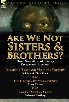 Are We Not Sisters & Brothers?: Three Narratives of Slavery, Escape and Freedom-Running a Thousand Miles for Freedom by William and Ellen Craft, the History of Mary Prince by Mary Prince & Twelve Year 1782823018 Book Cover