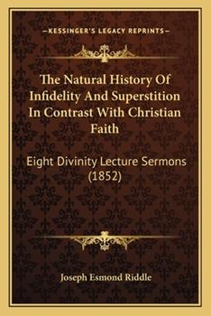 Paperback The Natural History of Infidelity and Superstition in Contrast with Christian Faith : Eight Divinity Lecture Sermons (1852) Book
