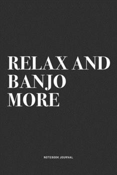 Paperback Relax and Banjo More : A 6x9 Inch Diary Notebook Journal with a Bold Text Font Slogan on a Matte Cover and 120 Blank Lined Pages Makes a Great Alternative to a Card Book