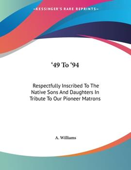 Paperback '49 To '94 : Respectfully Inscribed to the Native Sons and Daughters in Tribute to Our Pioneer Matrons Book