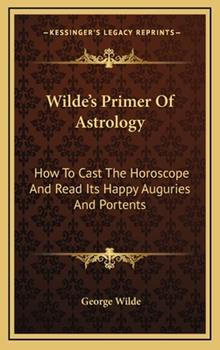 Hardcover Wilde's Primer of Astrology : How to Cast the Horoscope and Read Its Happy Auguries and Portents Book