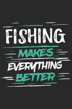 Paperback Fishing Makes Everything Better : Funny Cool Fishing Journal - Notebook - Workbook - Diary - Planner - 6x9 - 120 Dot Grid Pages with an Awesome Comic Quote on the Cover. Cute Gift for Fishing Enthusiasts, Fishermen, Lovers Book