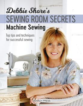 Debbie Shore's Sewing Room Secrets: Machine Sewing: Top Tips and Techniques for Successful Sewing 1782213368 Book Cover