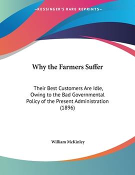 Paperback Why the Farmers Suffer : Their Best Customers Are Idle, Owing to the Bad Governmental Policy of the Present Administration (1896) Book