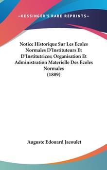 Hardcover Notice Historique Sur les Ecoles Normales D'Instituteurs et D'Institutrices; Organisation et Administration Materielle des Ecoles Normales Book