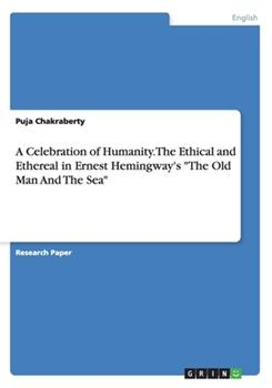 Paperback A Celebration of Humanity. the Ethical and Ethereal in Ernest Hemingway's the Old Man and the Sea Book