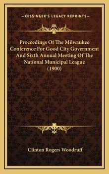 Hardcover Proceedings of the Milwaukee Conference for Good City Government and Sixth Annual Meeting of the National Municipal League Book