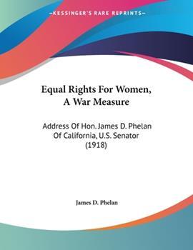 Paperback Equal Rights for Women, a War Measure : Address of Hon. James D. Phelan of California, U. S. Senator (1918) Book