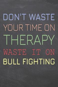 Paperback Don't Waste Your Time on Therapy Waste It on Bull Fighting : Bull Fighting Notebook, Planner or Journal - Size 6 X 9 - 110 Dot Grid Pages - Office Equipment, Supplies, Gear -Funny Bull Fighting Gift Idea for Christmas or Birthday Book
