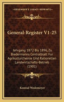 Hardcover General-Register V1-25 : Jahrgang 1872 Bis 1896, Zu Biedermanns Centralblatt Fur Agrikulturchemie und Rationellen Landwirtschafts-Betrieb (1901) Book
