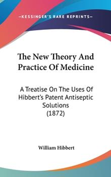Hardcover The New Theory and Practice of Medicine : A Treatise on the Uses of Hibbert's Patent Antiseptic Solutions (1872) Book