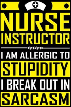 Paperback Nurse Instructor I Am Allergic to Stupidity I Break Out in Sarcasm : The Funniest Things Patients Say: a Journal to Collect Quotes, Memories, and Stories of Your Patients, Graduation Gift for Nurses, Doctors or Nurse Practitioner Funny Gift Book
