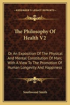Paperback The Philosophy of Health V2 : Or an Exposition of the Physical and Mental Constitution of Man; with A View to the Promotion of Human Longevity and Happ Book