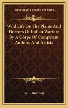 Hardcover Wild Life on the Plains and Horrors of Indian Warfare by a Corps of Competent Authors and Artists Book