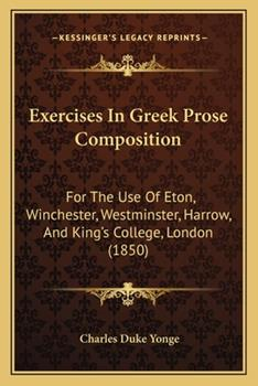 Paperback Exercises in Greek Prose Composition: For the Use of Eton, Winchester, Westminster, Harrow, and King's College, London (1850) Book