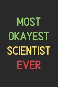 Paperback Most Okayest Scientist Ever : Lined Journal, 120 Pages, 6 X 9, Funny Scientist Notebook Gift Idea, Black Matte Finish (Most Okayest Scientist Ever Journal) Book