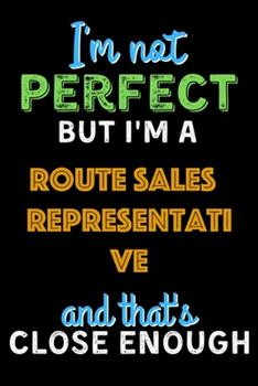 Paperback I'm Not Perfect But I'm a Route Sales Representative And That's Close Enough - Route Sales Representative Notebook And Journal Gift Ideas: Lined ... 120 Pages, 6x9, Soft Cover, Matte Finish Book