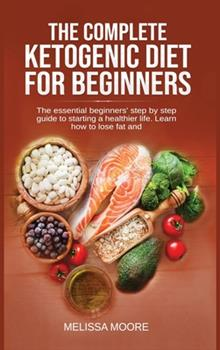 Hardcover The Complete Ketogenic Diet for Beginners: The Essential Beginners' Step By Step Guide To Starting A Healthier Life. Learn How To Lose Fat And Weight. Book