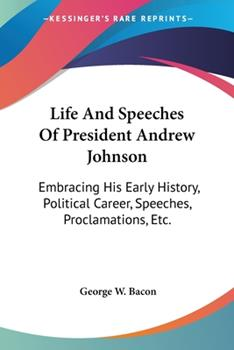 Paperback Life and Speeches of President Andrew Johnson : Embracing His Early History, Political Career, Speeches, Proclamations, Etc Book