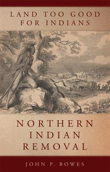 Land Too Good for Indians: Northern Indian Removal (Volume 13) (New Directions in Native American Studies Series) - Book #13 of the New Directions in Native American Studies
