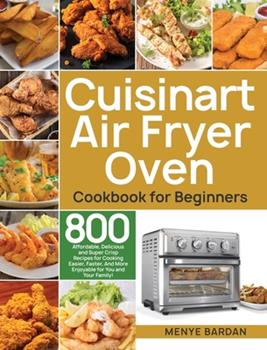 Hardcover Cuisinart Air Fryer Oven Cookbook for Beginners: 800 Affordable, Delicious and Super Crisp Recipes for Cooking Easier, Faster, And More Enjoyable for Book