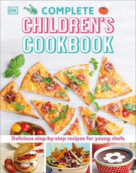 Complete Children's Cookbook: Discover Dishes You'll Really Want to Make 1465435468 Book Cover