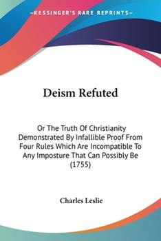 Paperback Deism Refuted: Or The Truth Of Christianity Demonstrated By Infallible Proof From Four Rules Which Are Incompatible To Any Imposture Book