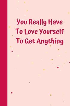 Paperback You Really Have to Love Yourself to Get Anything : 6'x9' Notebook 120 Ligned Pages Book