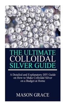 Paperback THE ULTIMATE COLLOIDAL SILVER GUIDE: A detailed and explanatory DIY guide on how to make Colloidal Silver on a Budget at home. Book