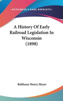 Hardcover A History Of Early Railroad Legislation In Wisconsin (1898) Book